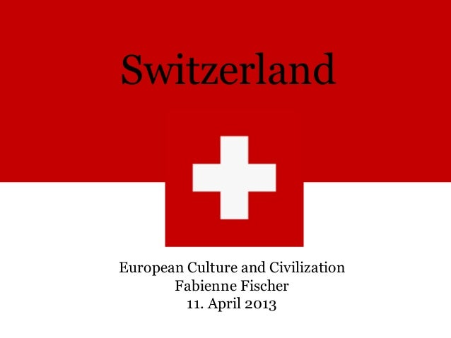 SwitzerlandEuropean Culture and Civilization       Fabienne Fischer         11. April 2013