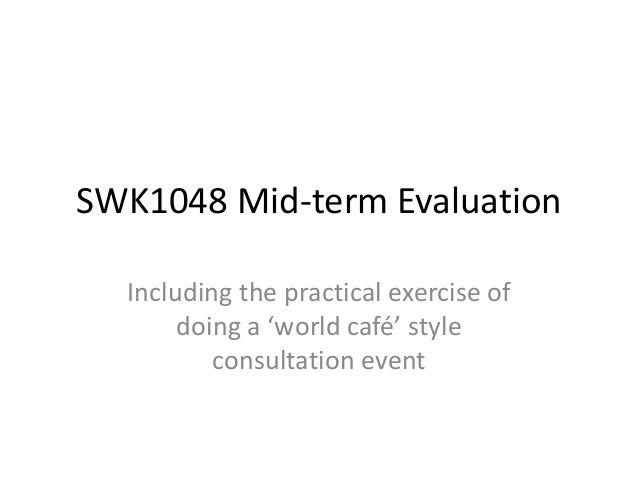 SWK1048 Mid-term Evaluation  Including the practical exercise of       doing a 'world café' style          consultation ev...