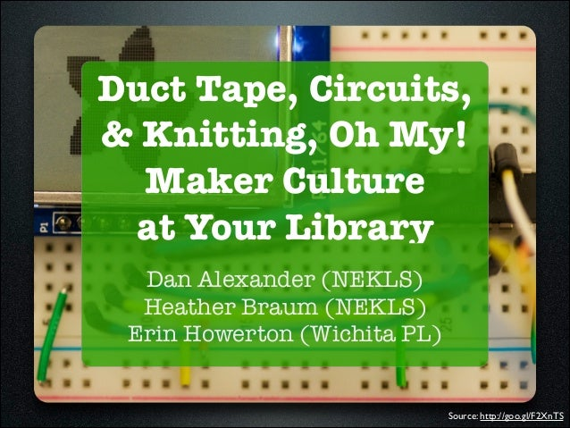 Duct Tape, Circuits, and Knitting, Oh My! Maker Culture at Your Library (SWKLS Tech Day)