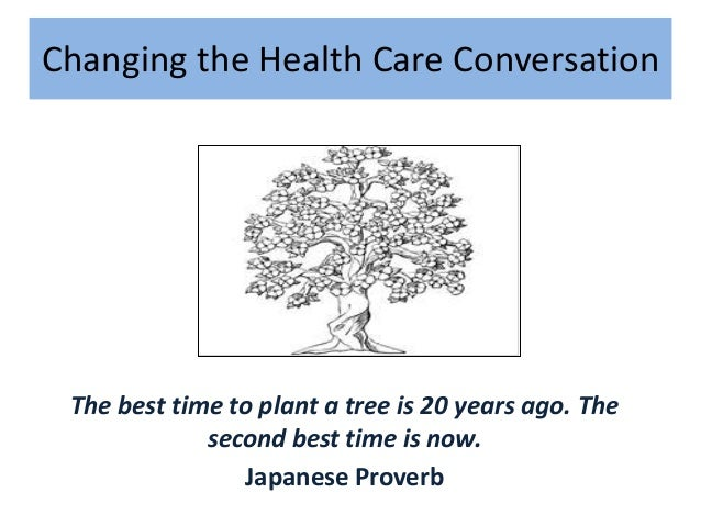 Changing the Health Care Conversation  The best time to plant a tree is 20 years ago. The second best time is now. Japanes...