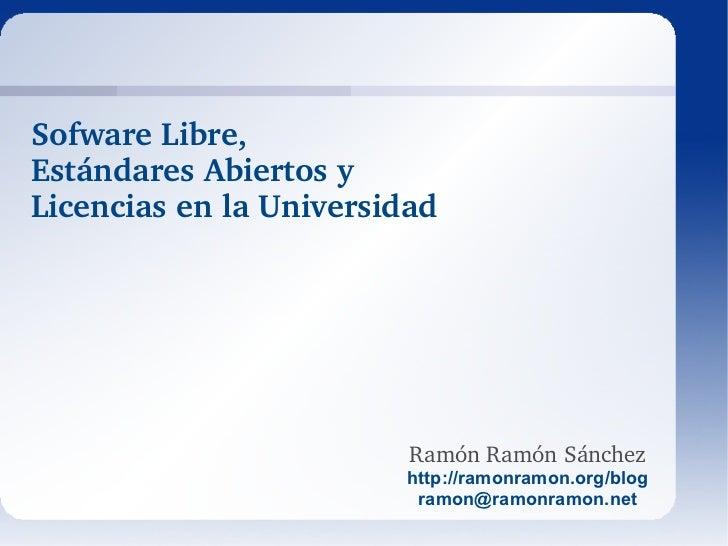Ramón Ramón Sánchez http://ramonramon.org/blog [email_address] Sofware Libre,  Estándares Abiertos y  Licencias en la Univ...