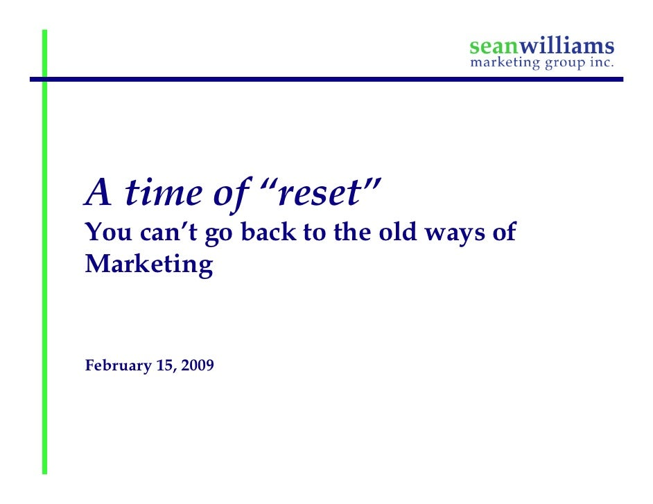 "A time of ""reset"" You can't go back to the old ways of Marketing   February 15, 2009"