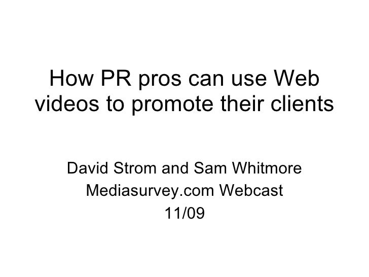 How PR pros can use Web videos to promote their clients David Strom and Sam Whitmore Mediasurvey.com Webcast 11/09
