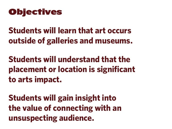 ObjectivesStudents will learn that art occursoutside of galleries and museums.Students will understand that theplacement o...