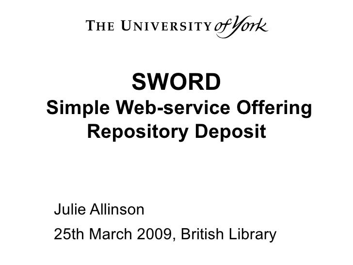 SWORD  Simple Web-service Offering Repository Deposit Julie Allinson 25th March 2009, British Library