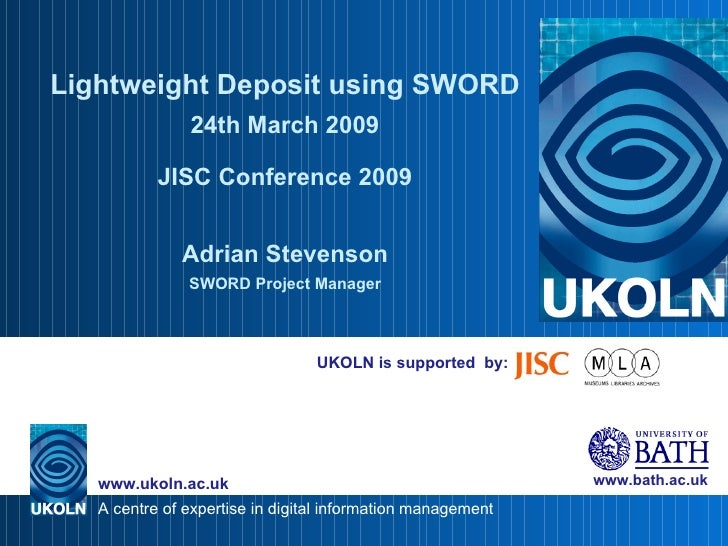 UKOLN is supported  by: Lightweight Deposit using SWORD 24th March 2009 JISC Conference 2009 Adrian Stevenson SWORD Projec...