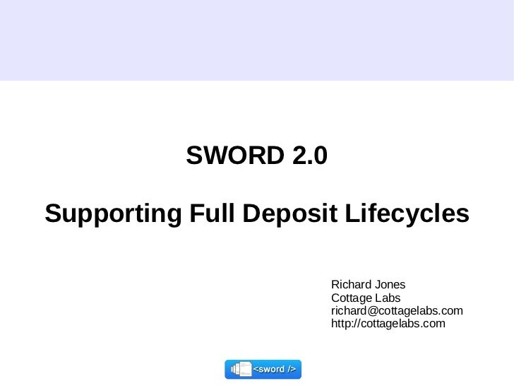 SWORD 2.0 Supporting Full Deposit Lifecycles Richard Jones Cottage Labs richard@cottagelabs.com  http://cottagelabs.com
