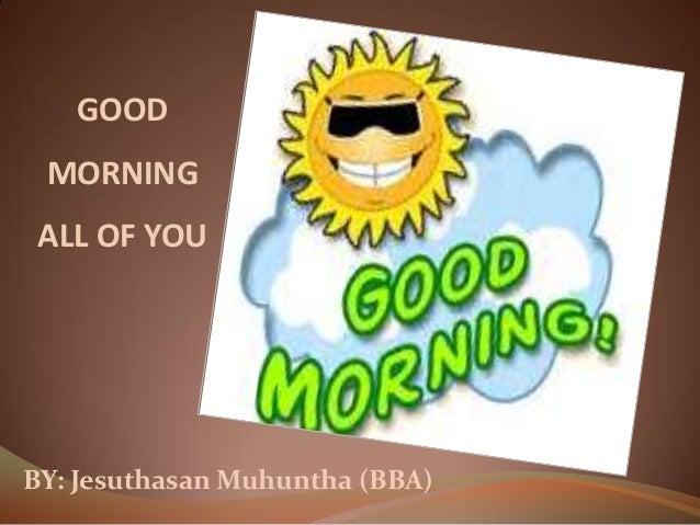 GOOD MORNING ALL OF YOU BY: Jesuthasan Muhuntha (BBA)