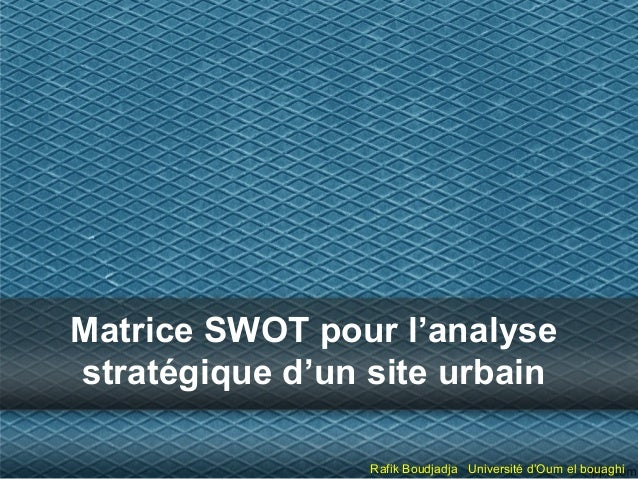 Matrice SWOT pour l'analyse stratégique d'un site urbain Rafik Boudjadja Université d'Oum el bouaghi