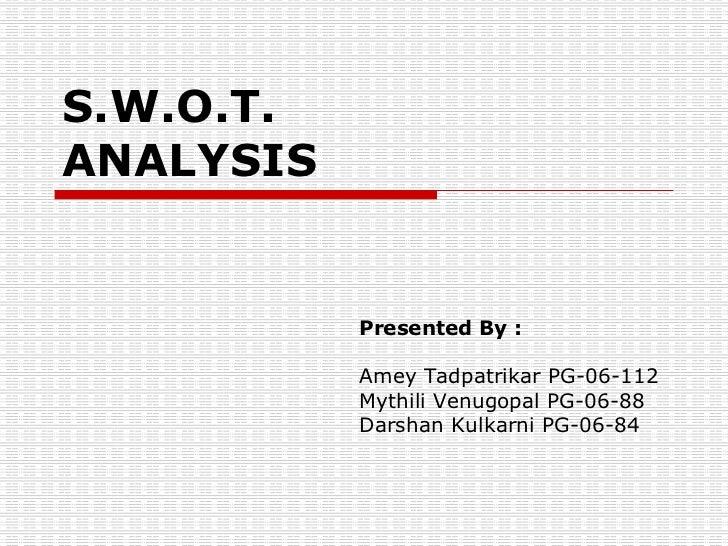 S.W.O.T. ANALYSIS Presented By : Amey Tadpatrikar PG-06-112 Mythili Venugopal PG-06-88 Darshan Kulkarni PG-06-84