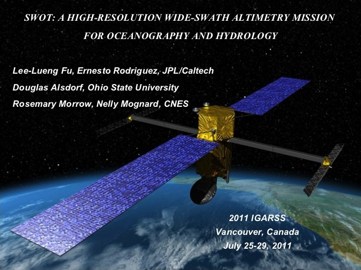 SWOT: A HIGH-RESOLUTION WIDE-SWATH ALTIMETRY MISSION  FOR OCEANOGRAPHY AND HYDROLOGY Lee-Lueng Fu, Ernesto Rodriguez, JPL/...