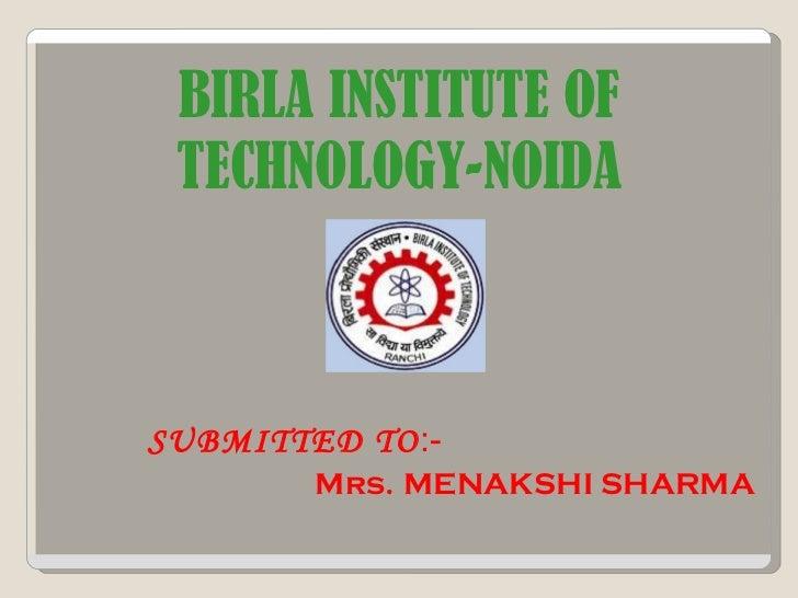 BIRLA INSTITUTE OF TECHNOLOGY-NOIDA SUBMITTED TO :- Mrs.   MENAKSHI SHARMA