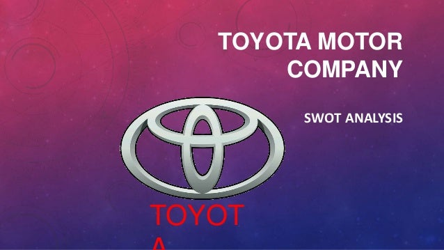 a swot analysis of the toyota company Strategic management: internal analysis and swot (toyota) introduction toyota is one of the leading auto manufacturers in the world the company also conducts business in the finance and other industries.