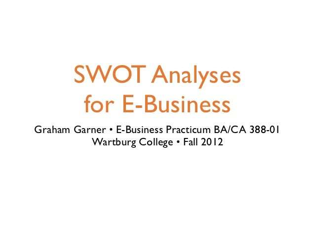 SWOT Analyses        for E-BusinessGraham Garner • E-Business Practicum BA/CA 388-01          Wartburg College • Fall 2012