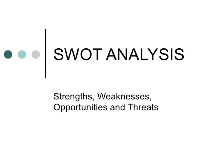 SWOT ANALYSIS Strengths, Weaknesses, Opportunities and Threats