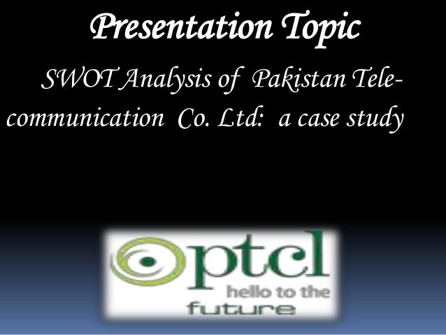Presentation Topic SWOT Analysis of Pakistan Telecommunication Co. Ltd: a case study