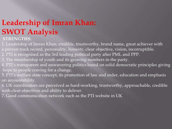 Leadership of Imran Khan:SWOT AnalysisSTRENGTHS:1. Leadership of Imran Khan: credible, trustworthy, brand name, great achi...