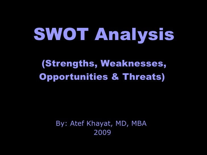 SWOT Analysis (Strengths, Weaknesses, Opportunities & Threats)   By: Atef Khayat, MD, MBA  2009