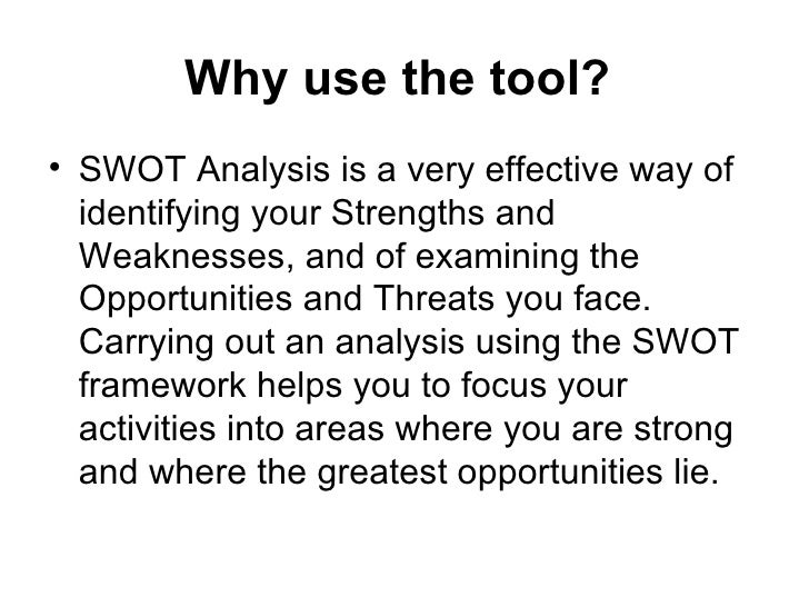 Why use the tool?   <ul><li>SWOT Analysis is a very effective way of identifying your Strengths and Weaknesses, and of exa...