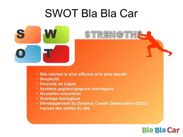 SWOT Bla Bla Car S W O T Strengths • Site internet le plus efficace et le plus aboutit • Simplicité • Diversité de trajets...