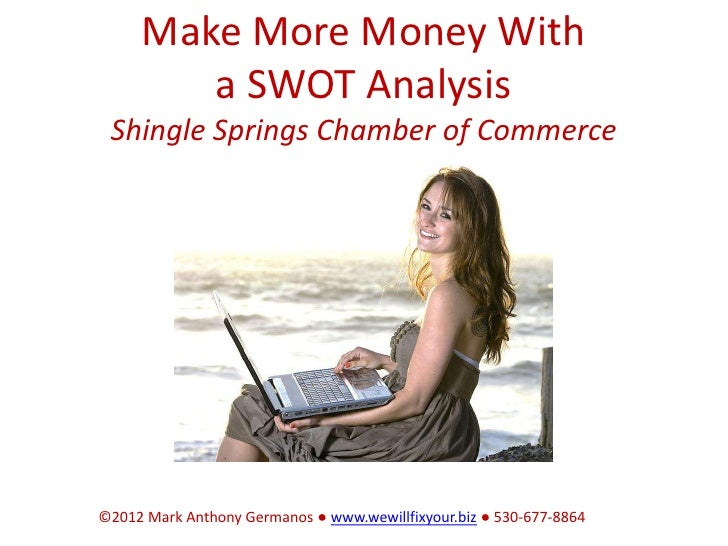 Make More Money With        a SWOT Analysis Shingle Springs Chamber of Commerce©2012 Mark Anthony Germanos ● www.wewillfix...