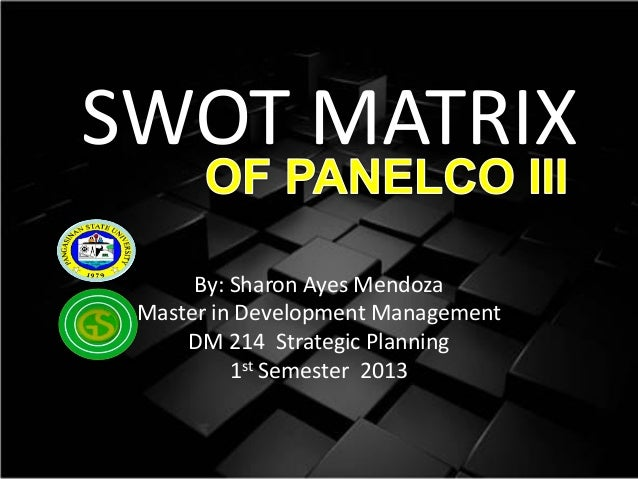 SWOT MATRIX By: Sharon Ayes Mendoza Master in Development Management DM 214 Strategic Planning 1st Semester 2013