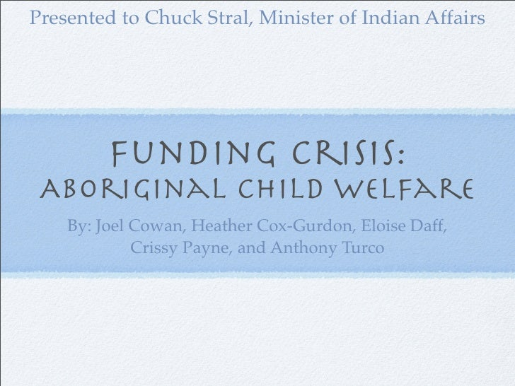 Presented to Chuck Stral, Minister of Indian Affairs              Funding Crisis:  Aboriginal Child Welfare     By: Joel C...
