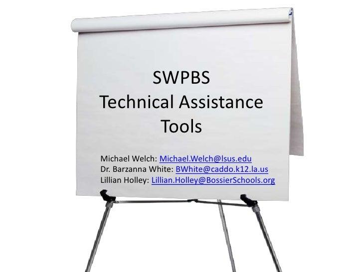 SWPBSTechnical AssistanceTools<br />Michael Welch: Michael.Welch@lsus.edu<br />Dr. Barzanna White: BWhite@caddo.k12.la.us<...