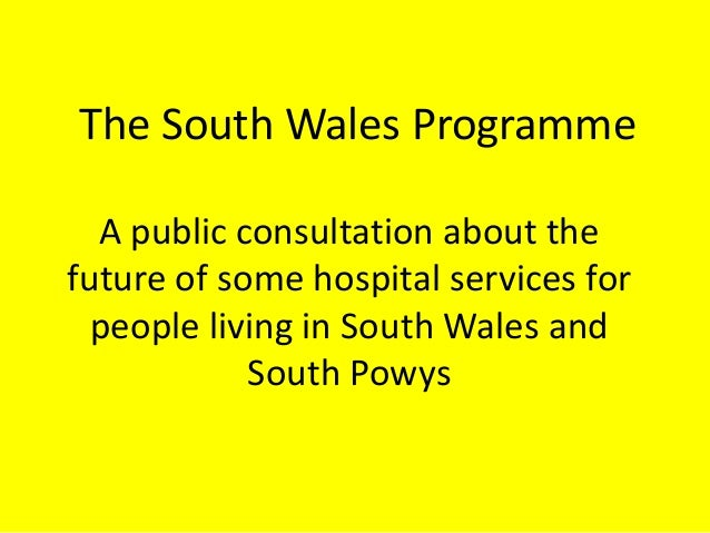 The South Wales Programme A public consultation about the future of some hospital services for people living in South Wale...