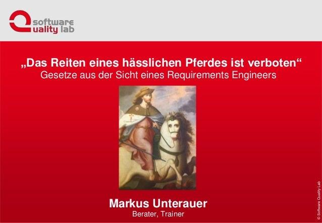 """Gesetze aus der Sicht eines Requirements Engineers Markus Unterauer Berater, Trainer """"Das Reiten eines hässlichen Pferdes ..."""