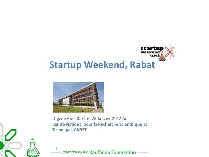 Startup Weekend, RabatOrganisé le 20, 21 et 22 Janvier 2012 AuCentre National pour la Recherche Scientifique etTechnique, ...