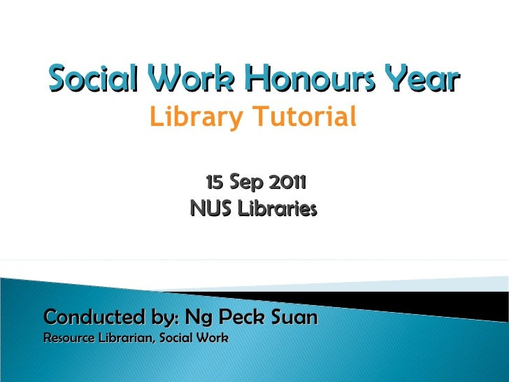 Social Work Honours Year Library Tutorial 15 Sep 2011 NUS Libraries Conducted by: Ng Peck Suan Resource Librarian, Social ...
