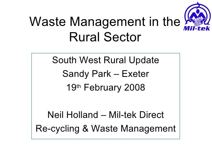 Waste Management in the Rural Sector South West Rural Update Sandy Park – Exeter 19 th  February 2008 Neil Holland – Mil-t...