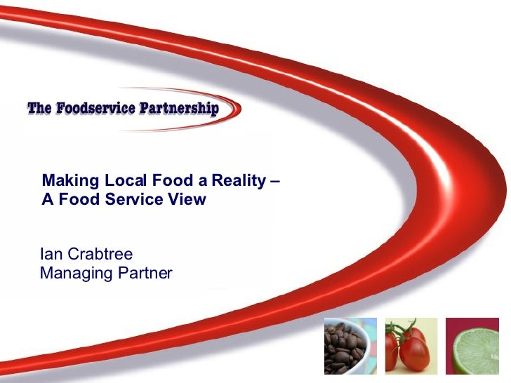 Making Local Food a Reality –  A Food Service View Ian Crabtree Managing Partner