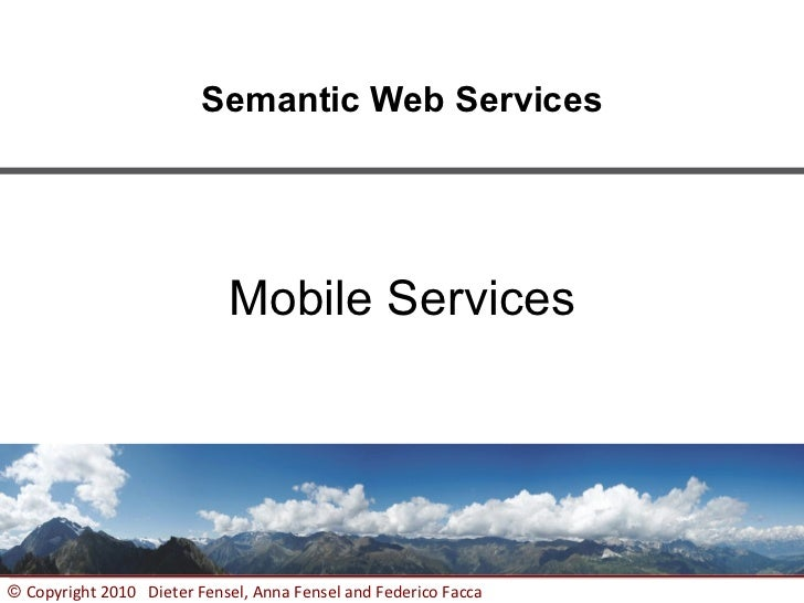 Semantic Web Services                            Mobile Services© Copyright 2010 Dieter Fensel, Anna Fensel and Federico F...