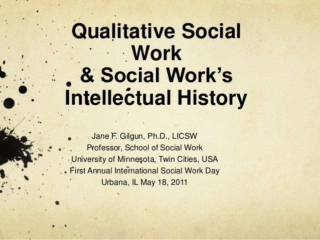 Qualitative Social Work & Social Work's Intellectual History Jane F. Gilgun, Ph.D., LICSW Professor, School of Social Work...