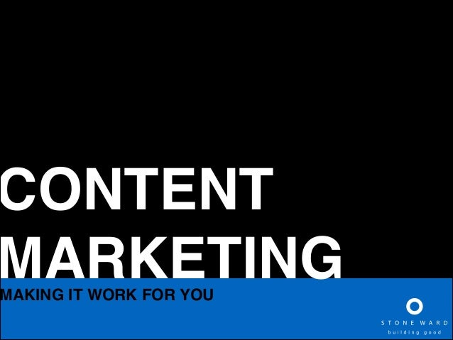 CONTENT! MARKETING  MAKING IT WORK FOR YOU