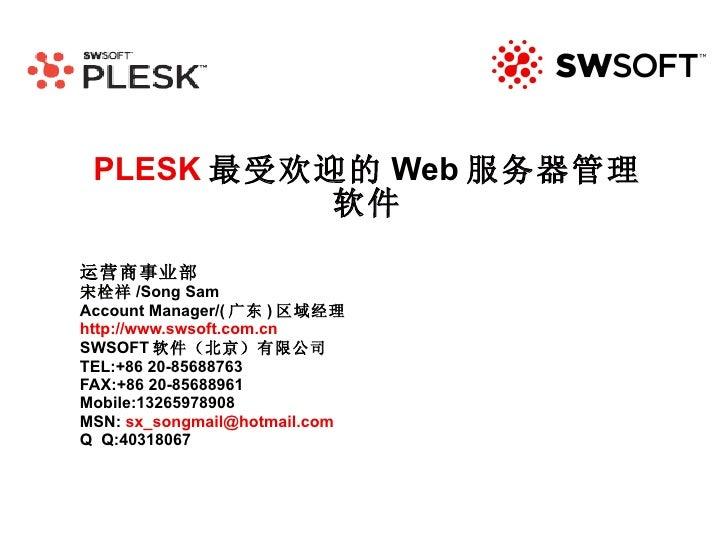 PLESK 最受欢迎的 Web 服务器管理软件 运营商事业部 宋栓祥 /Song Sam Account Manager/( 广东 ) 区域经理 http://www.swsoft.com.cn SWSOFT 软件(北京)有限公司 TEL:+8...