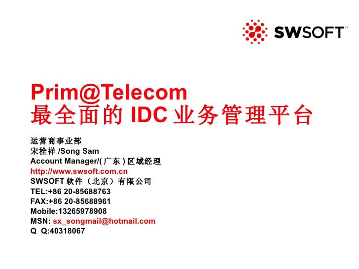 [email_address] 最全面的 IDC 业务管理平台 运营商事业部 宋栓祥 /Song Sam Account Manager/( 广东 ) 区域经理 http:// www.swsoft.com.cn SWSOFT 软件(北京)有限...