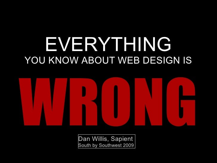EVERYTHING YOU KNOW ABOUT  WEB DESIGN  IS W RONG Dan Willis, Sapient South by Southwest 2009