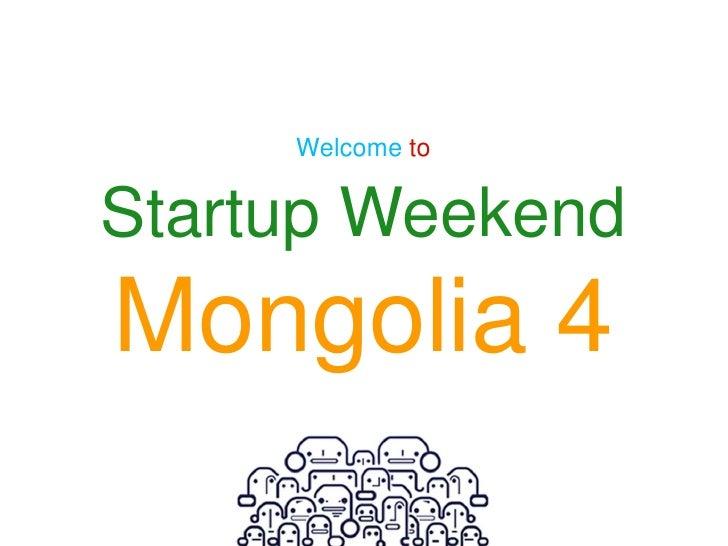 Welcome toStartup WeekendMongolia 4