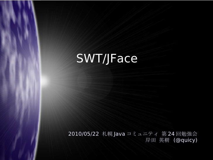 SWT/JFace <ul>2010/05/22  札幌 Java コミュニティ 第 24 回勉強会 岸田 英樹  (@quicy) </ul>
