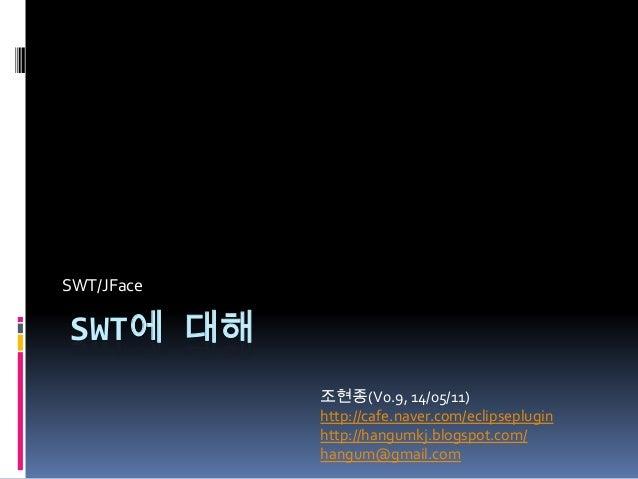 SWT에 대해 SWT/JFace 조현종(V0.9, 14/05/11) http://cafe.naver.com/eclipseplugin http://hangumkj.blogspot.com/ hangum@gmail.com