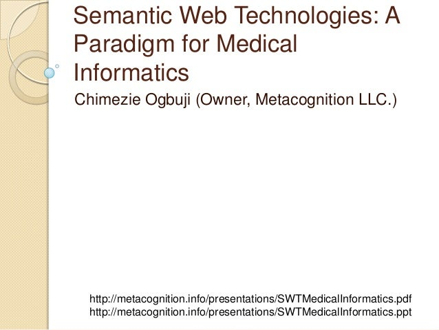 Semantic Web Technologies: A Paradigm for Medical Informatics Chimezie Ogbuji (Owner, Metacognition LLC.) http://metacogni...
