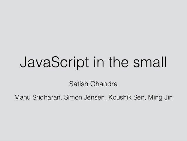 JavaScript in the small Satish Chandra ! Manu Sridharan, Simon Jensen, Koushik Sen, Ming Jin
