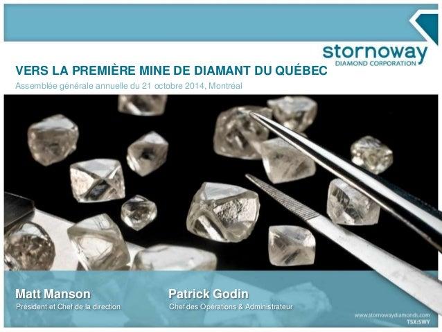 VERS LA PREMIÈRE MINE DE DIAMANT DU QUÉBEC  Assemblée générale annuelle du 21 octobre 2014, Montréal  Matt Manson  Préside...