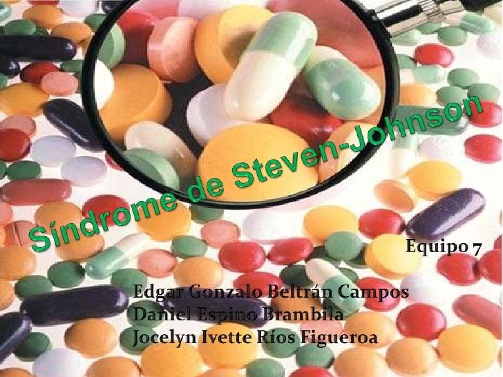 Síndrome de Steven-Johnson<br />Equipo 7<br />Edgar Gonzalo Beltrán Campos<br />Daniel Espino Brambila<br />JocelynIvette ...