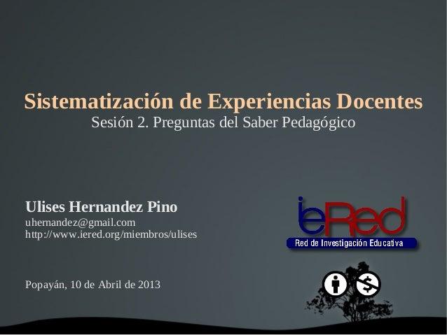 Sistematización de Experiencias Docentes               Sesión 2. Preguntas del Saber PedagógicoUlises Hernandez Pinouherna...