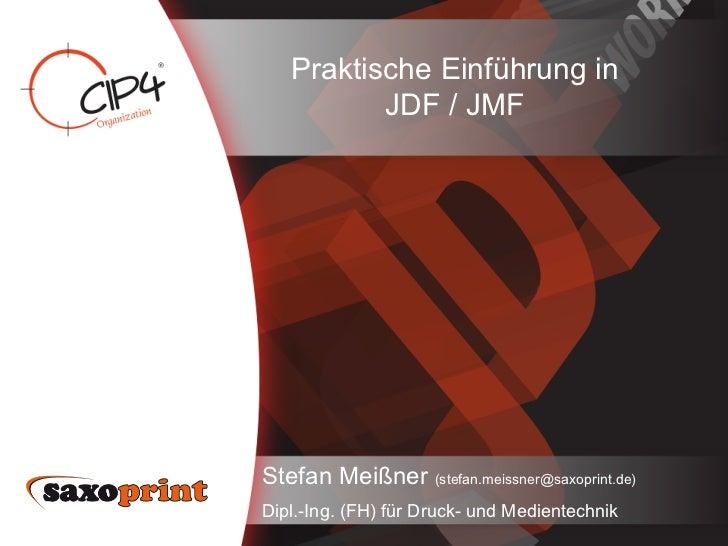 Praktische Einführung in          JDF / JMFStefan Meißner (stefan.meissner@saxoprint.de)Dipl.-Ing. (FH) für Druck- und Med...