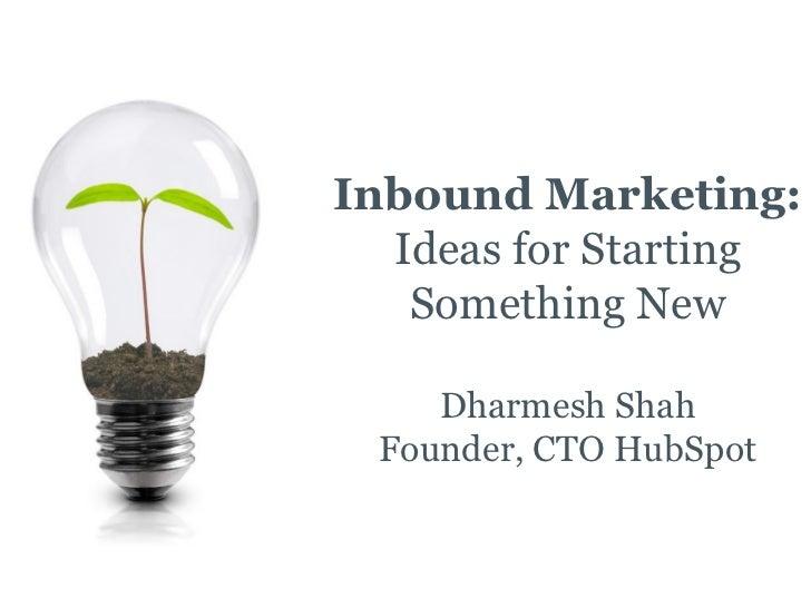 Inbound Marketing:   Ideas for Starting    Something New      Dharmesh Shah  Founder, CTO HubSpot